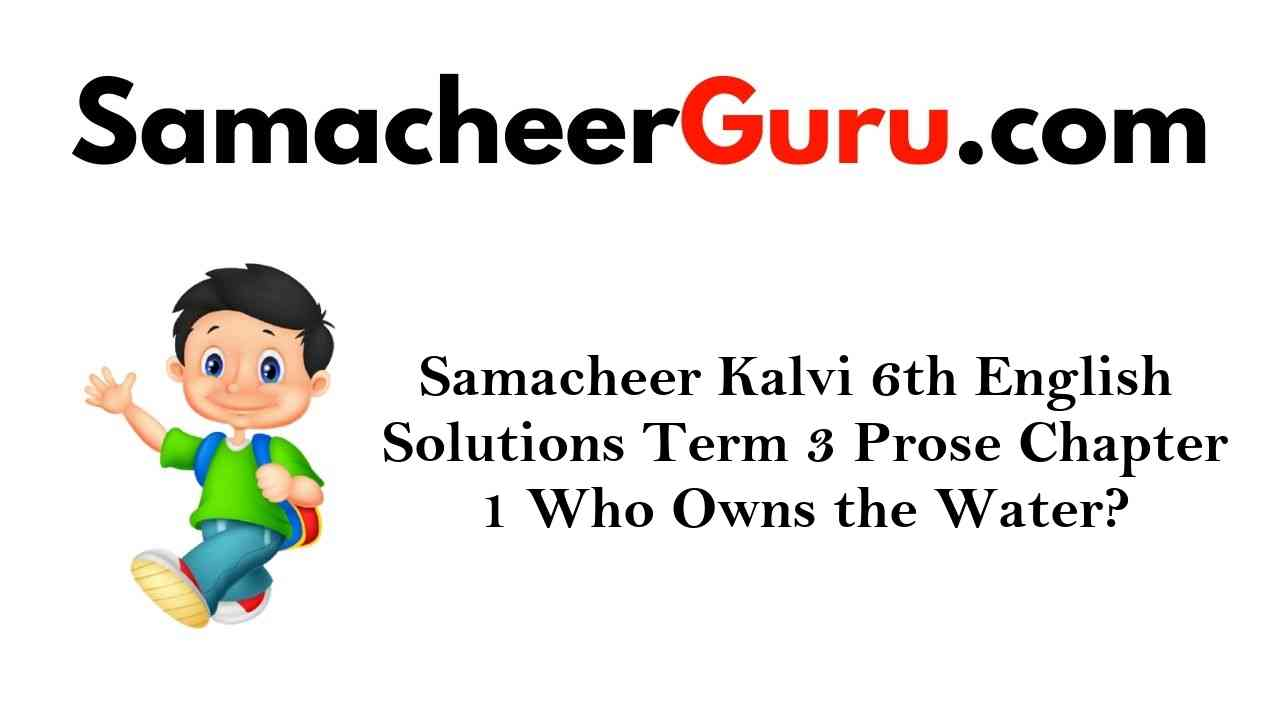 Samacheer Kalvi 6th English Solutions Term 3 Prose Chapter 1 Who Owns the Water?