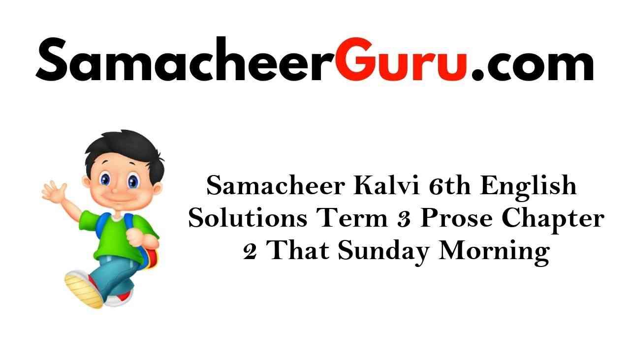 Samacheer Kalvi 6th English Solutions Term 3 Prose Chapter 2 That Sunday Morning