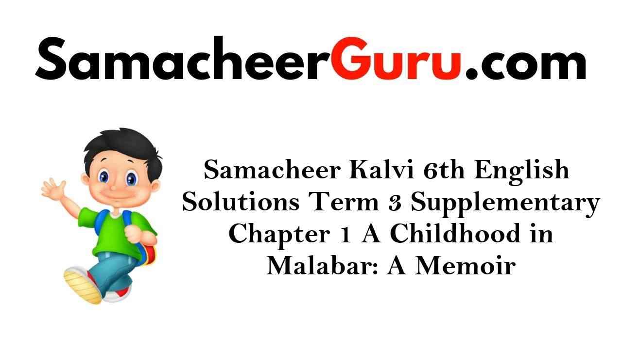 Samacheer Kalvi 6th English Solutions Term 3 Supplementary Chapter 1 A Childhood in Malabar: A Memoir