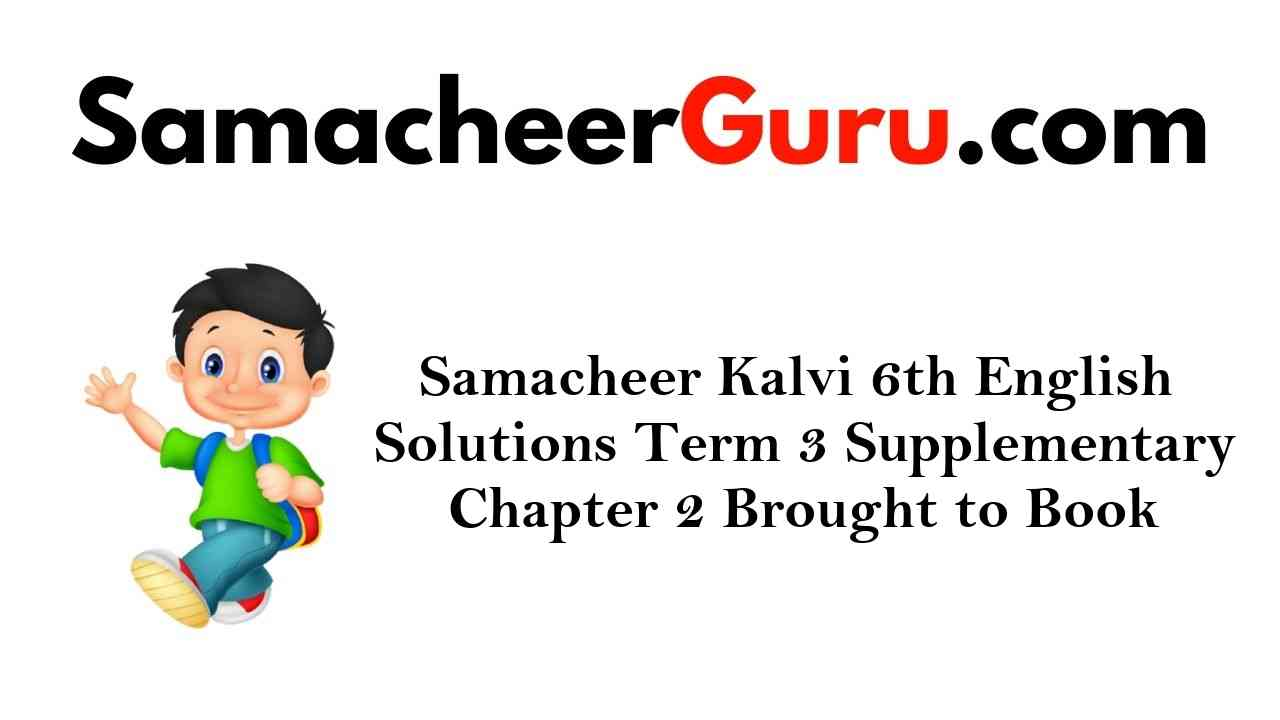 Samacheer Kalvi 6th English Solutions Term 3 Supplementary Chapter 2 Brought to Book