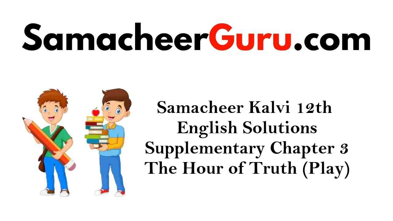 Samacheer Kalvi 12th English Solutions Supplementary Chapter 3 The Hour of Truth (Play)