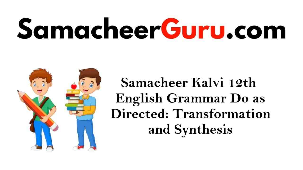 Samacheer Kalvi 12th English Grammar Do as Directed: Transformation and Synthesis